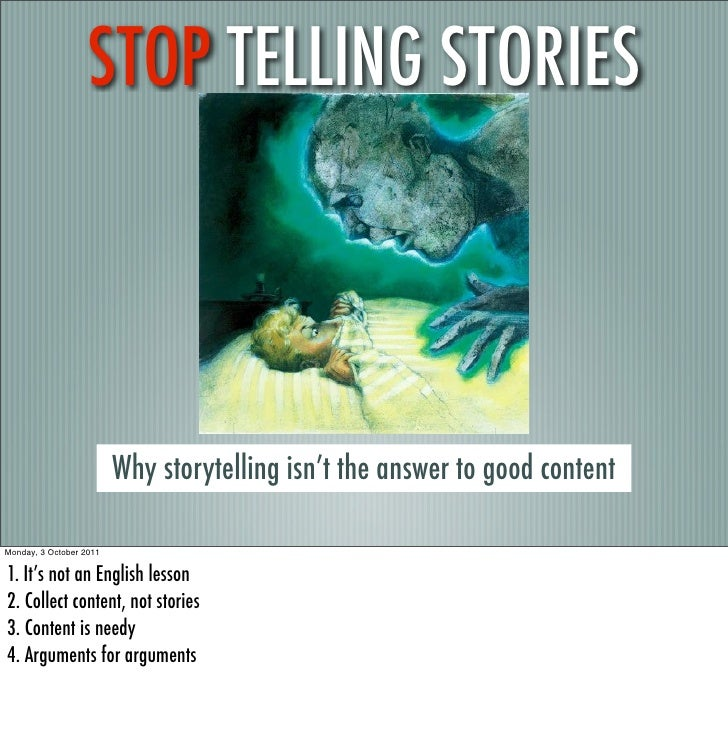 STOP TELLING STORIES                         Why storytelling isn't the answer to good contentMonday, 3 October 20111. It'...
