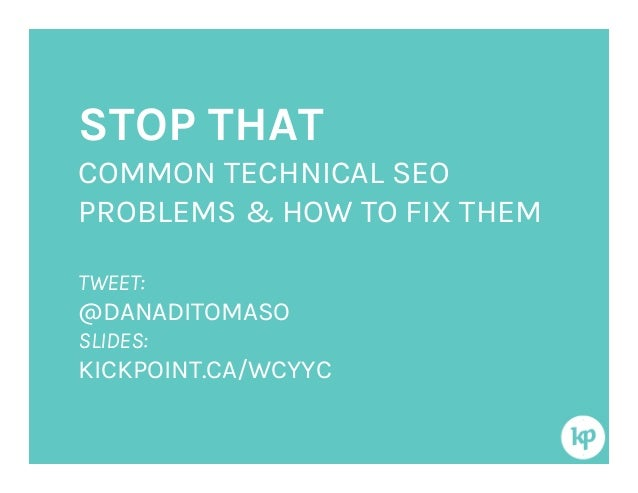 STOP THATCOMMON TECHNICAL SEOPROBLEMS & HOW TO FIX THEMTWEET:@DANADITOMASOSLIDES:KICKPOINT.CA/WCYYC
