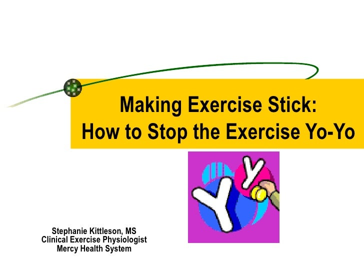 Making Exercise Stick: How to Stop the Exercise Yo-Yo Stephanie Kittleson, MS Clinical Exercise Physiologist Mercy Health ...