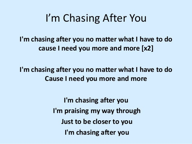 I'm Chasing After You I'm chasing after you no matter what I have to do cause I need you more and more [x2] I'm chasing af...