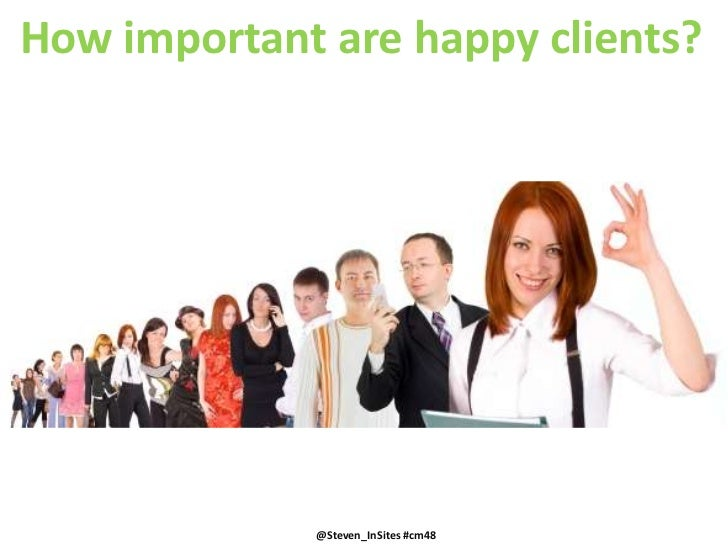 How important are happy clients?<br />@Steven_InSites #cm48<br />@Steven_InSites #cm48<br />