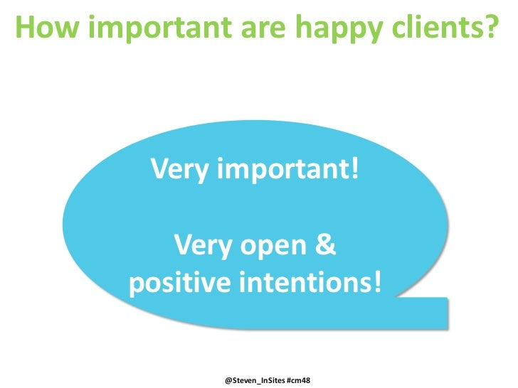 How important are happy clients?<br />Very important!<br />Very open & positiveintentions!<br />@Steven_InSites #cm48<br /...