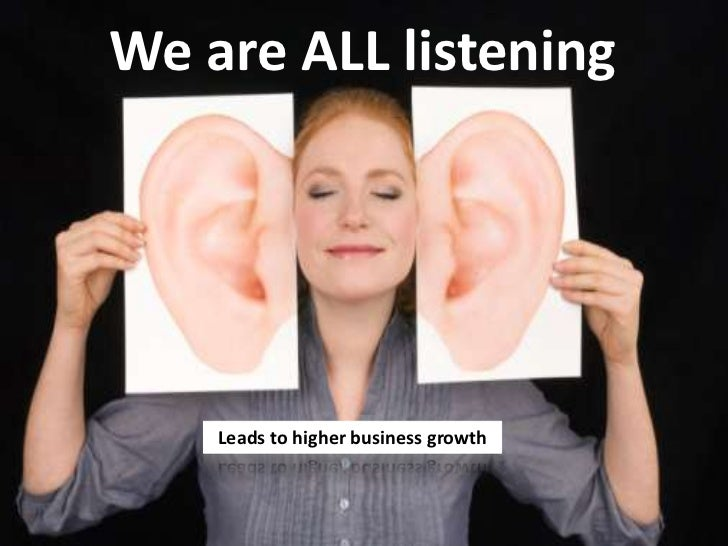 We are ALL listening<br />Leads to higher business growth<br />
