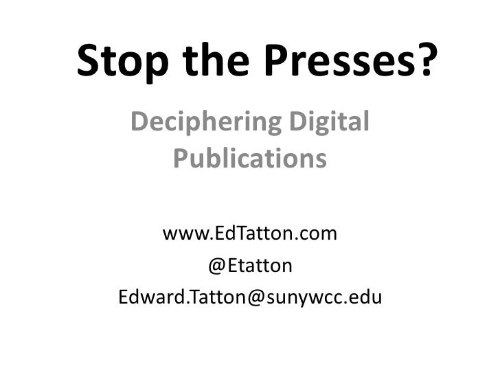 Stop the Presses?  Deciphering Digital     Publications     www.EdTatton.com          @Etatton Edward.Tatton@sunywcc.edu