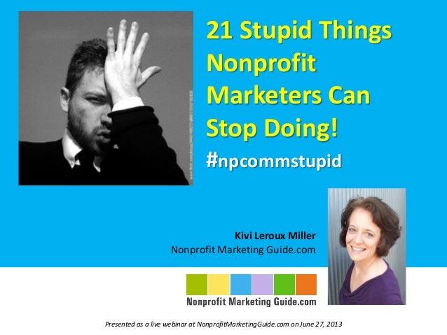21 Stupid Things Nonprofit Marketers Can Stop Doing! #npcommstupid Kivi Leroux Miller Nonprofit Marketing Guide.com Presen...