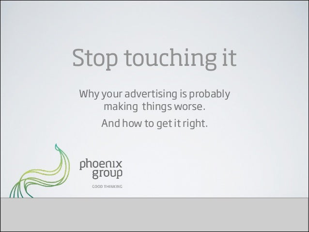 Stop touching it Why your advertising is probably  making things worse. And how to get it right.