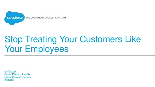Stop Treating Your Customers Like Your Employees Ian Glazer Senior Director, Identity iglazer@salesforce.com @iglazer