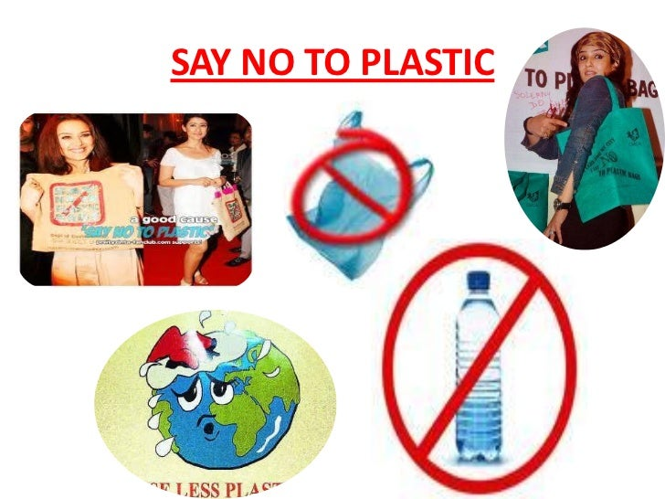 urging students to say no to plastics Plastic is, perhaps, the single most and the most dangerous pollutant of the industrial world it is imperative that we should do something to prevent this malignant.