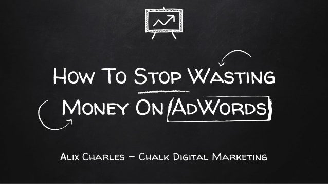 How To Stop Wasting Money On AdWords Alix Charles - Chalk Digital Marketing