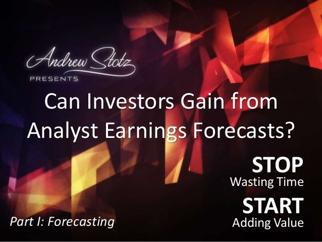 STOP Wasting Time START Adding Value2014-05-20 Can Investors Gain from Analyst Earnings Forecasts? Part I: Forecasting