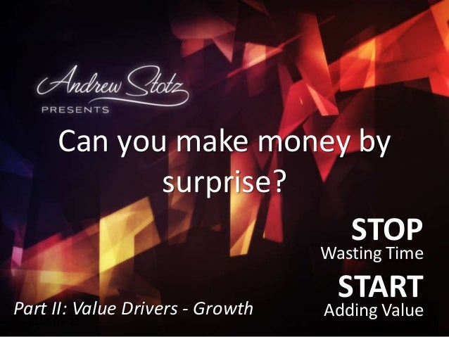 STOP Wasting Time START Adding Value2014-05-20 Can you make money by surprise? Part II: Value Drivers - Growth