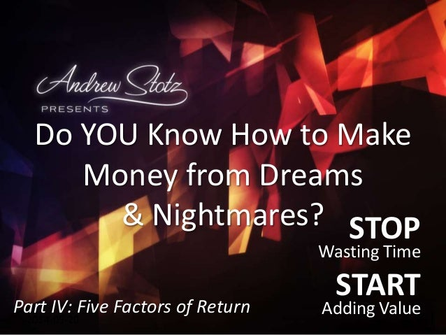 STOP Wasting Time START Adding Value2014-05-20 Do YOU Know How to Make Money from Dreams & Nightmares? Part IV: Five Facto...