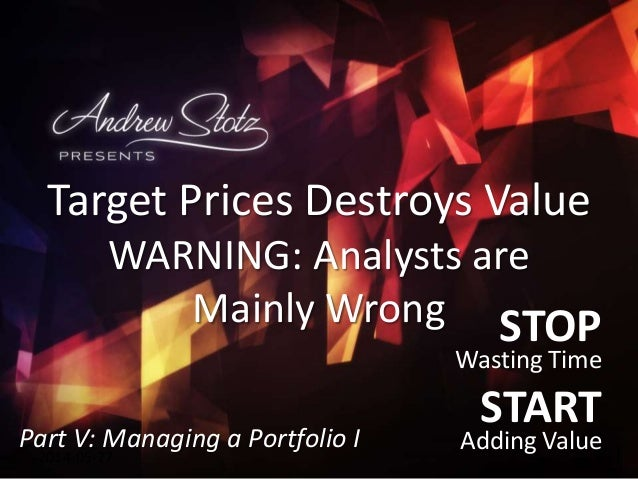 STOP Wasting Time START Adding Value2014-05-27 Target Prices Destroys Value WARNING: Analysts are Mainly Wrong Part V: Man...