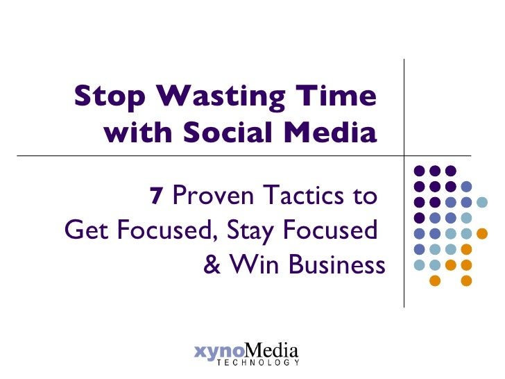 Stop Wasting Time  with Social Media  7  Proven Tactics to  Get Focused, Stay Focused  & Win Business