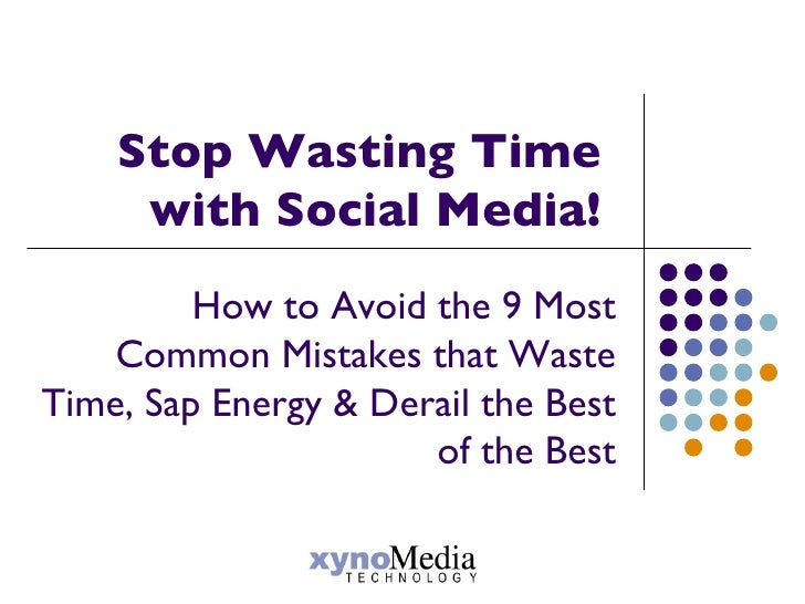 Stop Wasting Time  with Social Media!  How to Avoid the 9 Most Common Mistakes that Waste Time, Sap Energy & Derail the Be...