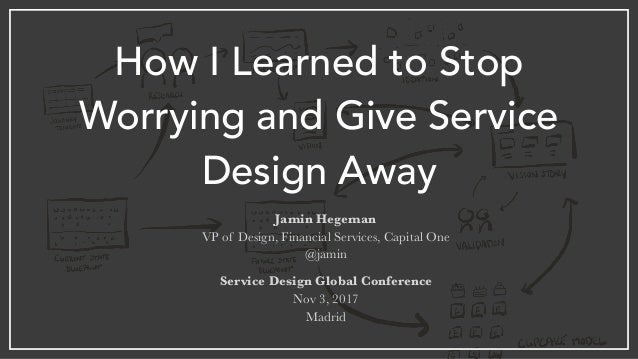 How I Learned to Stop Worrying and Give Service Design Away Jamin Hegeman VP of Design, Financial Services, Capital One @j...