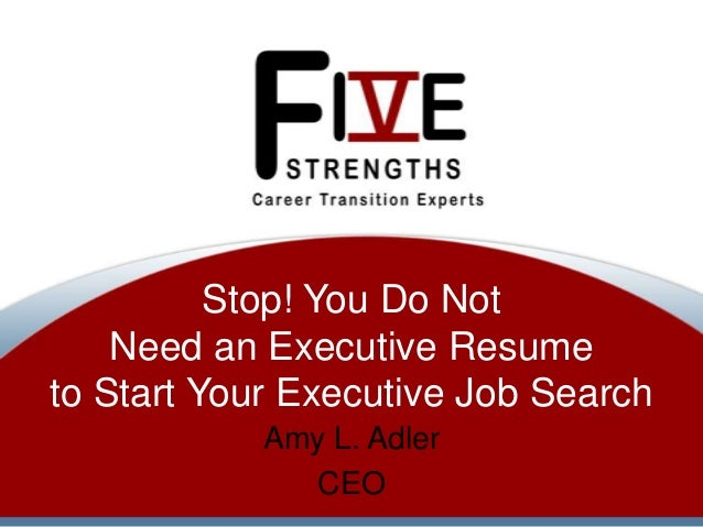 Stop! You Do Not Need an Executive Resume to Start Your Executive Job Search Amy L. Adler CEO