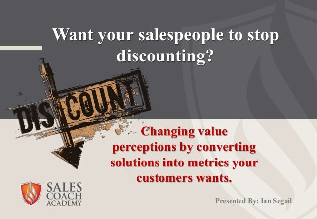 Want your salespeople to stop discounting? Changing value perceptions by converting solutions into metrics your customers ...