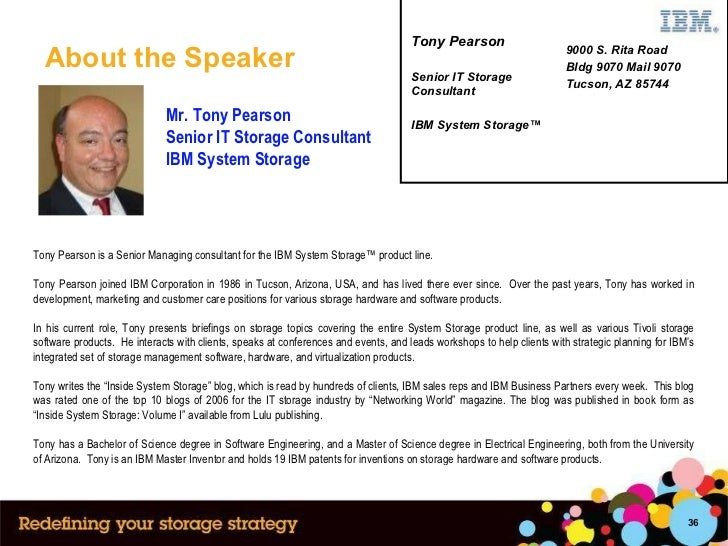 About the Speaker Mr. Tony Pearson  Senior IT Storage Consultant IBM System Storage Tony Pearson is a Senior Managing cons...