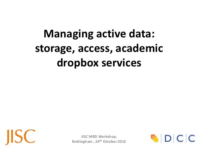 Managing active data:storage, access, academic    dropbox services            JISC MRD Workshop,       Nottingham , 24th O...