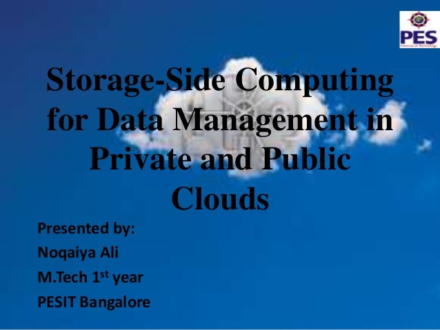 Storage-Side Computing for Data Management in Private and Public Clouds Presented by: Noqaiya Ali M.Tech 1st year PESIT Ba...