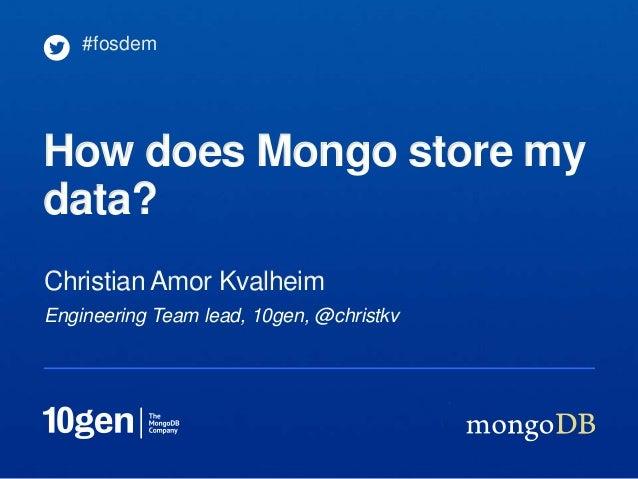 #fosdemHow does Mongo store mydata?Christian Amor KvalheimEngineering Team lead, 10gen, @christkv