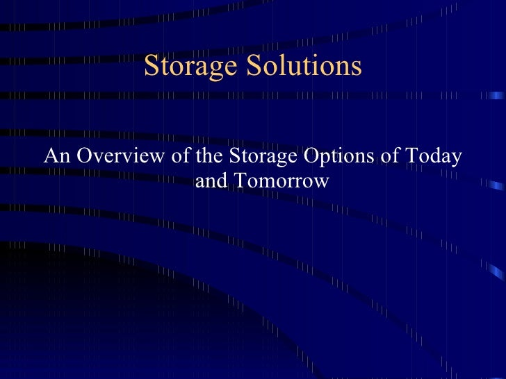Storage Solutions <ul><li>An Overview of the Storage Options of Today and Tomorrow </li></ul>