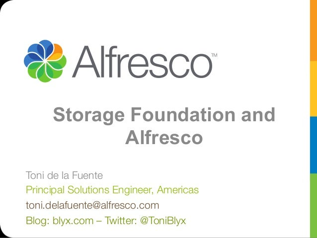 Storage Foundation and Alfresco Toni de la Fuente Principal Solutions Engineer, Americas toni.delafuente@alfresco.com Blog...