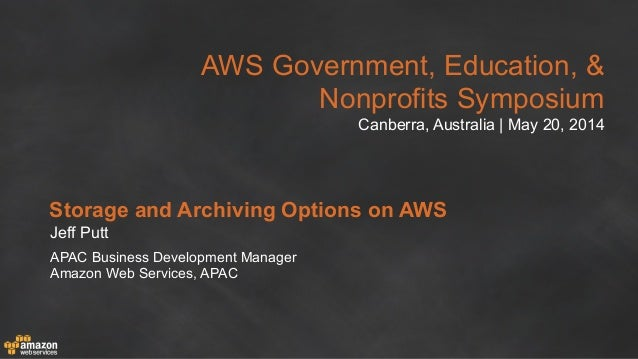 AWS Government, Education, & Nonprofits Symposium Canberra, Australia | May 20, 2014 Storage and Archiving Options on AWS ...