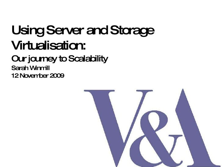 Using Server and Storage Virtualisation:  Our journey to Scalability Sarah Winmill 12 November 2009
