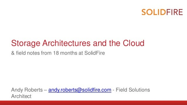 Storage Architectures and the Cloud  & field notes from 18 months at SolidFire  Andy Roberts – andy.roberts@solidfire.com ...