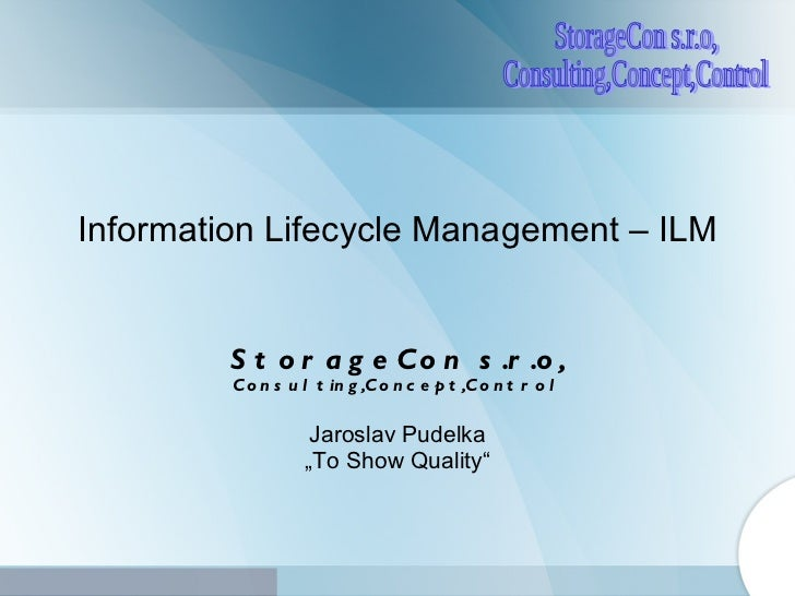 """Information Lifecycle Management – ILM S tor ageC on  s.r.o , Consulting,Concept,Control Jaroslav Pudelka """" To Show Quality"""""""