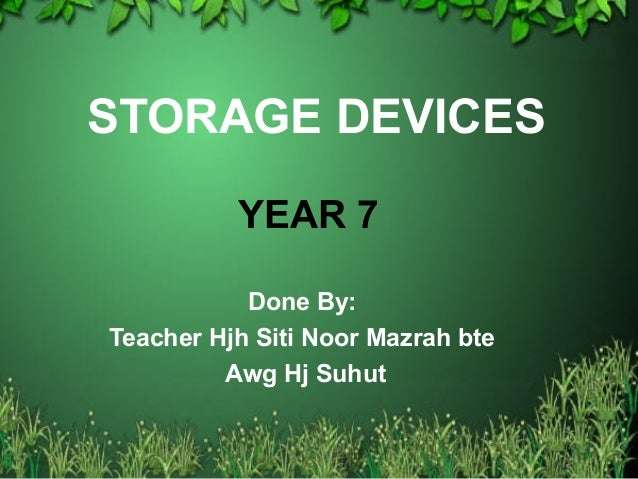STORAGE DEVICES Done By: Teacher Hjh Siti Noor Mazrah bte Awg Hj Suhut YEAR 7
