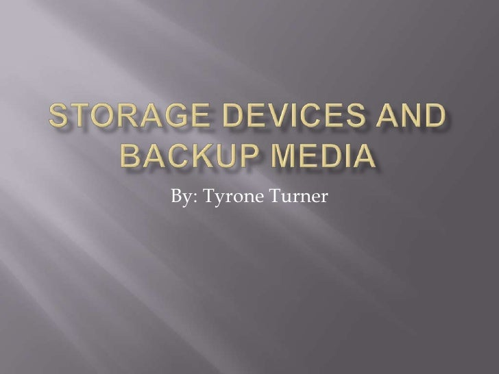 Storage Devices and Backup Media<br />By: Tyrone Turner<br />