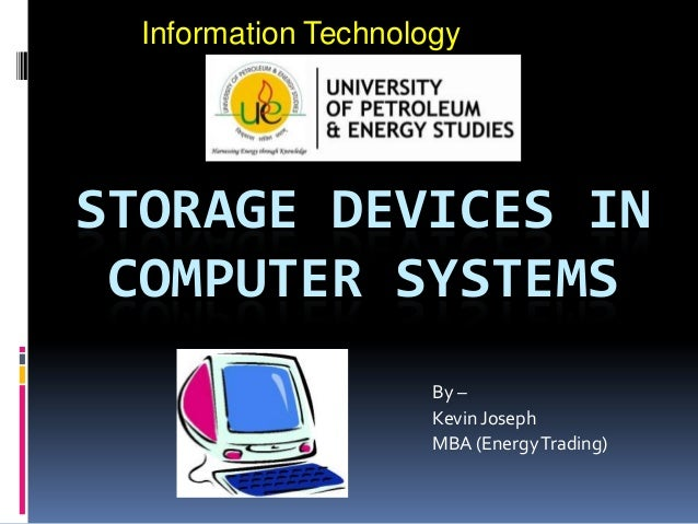Information Technology  STORAGE DEVICES IN COMPUTER SYSTEMS By – Kevin Joseph MBA (Energy Trading)