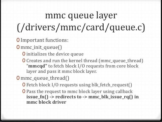 mmc block layer (/drivers/mmc/card/block.c) 0 Important functions: 1) mmc_blk_probe() 0 Calls the mmc_queue_initialize() t...