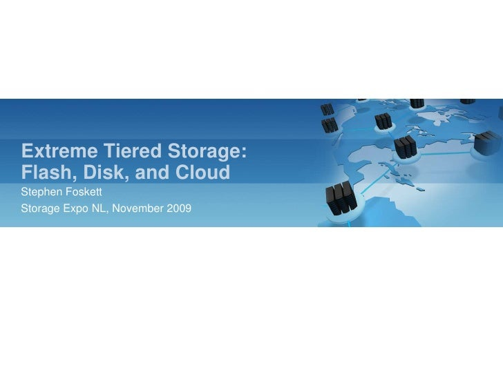 Extreme Tiered Storage:Flash, Disk, and Cloud<br />Stephen Foskett<br />Storage Expo NL, November 2009<br />