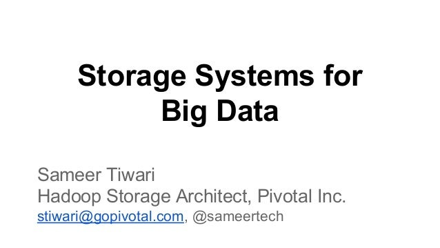 Storage Systems for Big Data Sameer Tiwari Hadoop Storage Architect, Pivotal Inc. stiwari@gopivotal.com, @sameertech