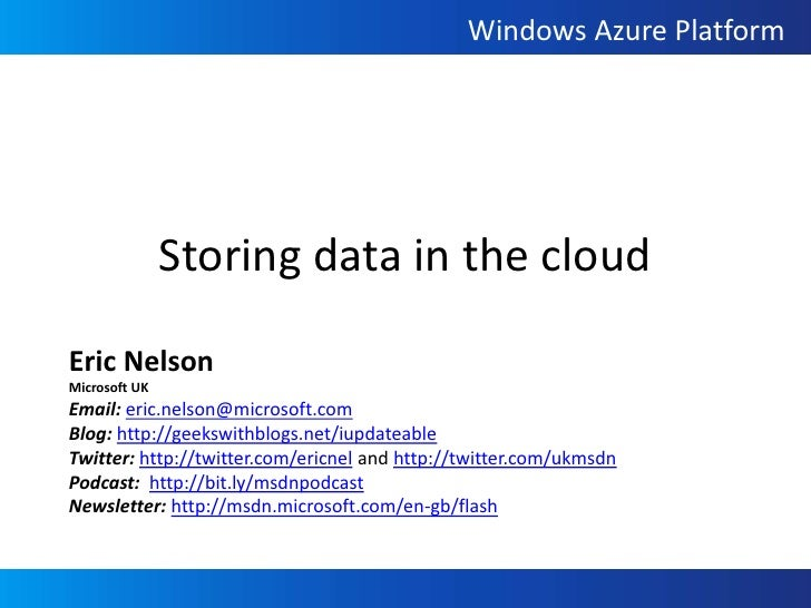 Storing data in the cloud<br />Eric Nelson<br />Microsoft UK<br />Email: eric.nelson@microsoft.com<br />Blog: http://geeks...