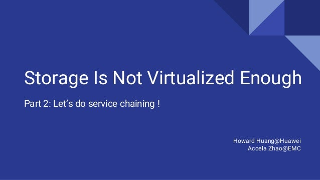 Storage Is Not Virtualized Enough Part 2: Let's do service chaining ! Howard Huang@Huawei Accela Zhao@EMC