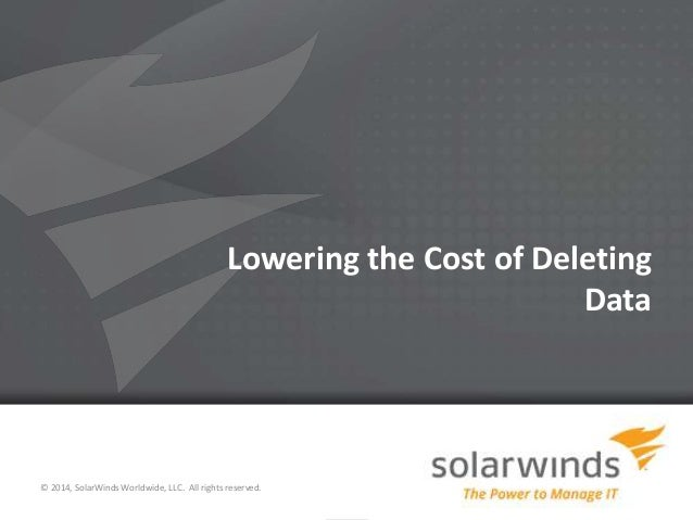 1 Lowering the Cost of Deleting Data © 2014, SolarWinds Worldwide, LLC. All rights reserved.