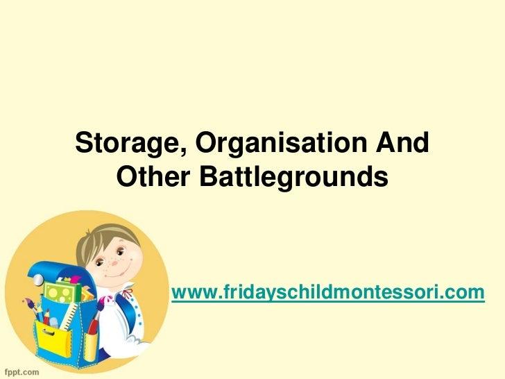 Storage, Organisation And   Other Battlegrounds      www.fridayschildmontessori.com