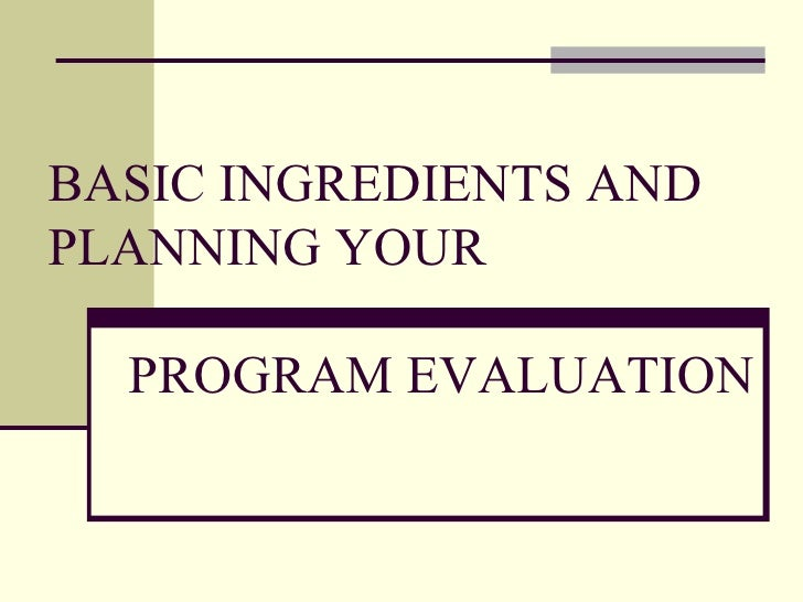 BASIC INGREDIENTS AND PLANNING YOUR  PROGRAM EVALUATION