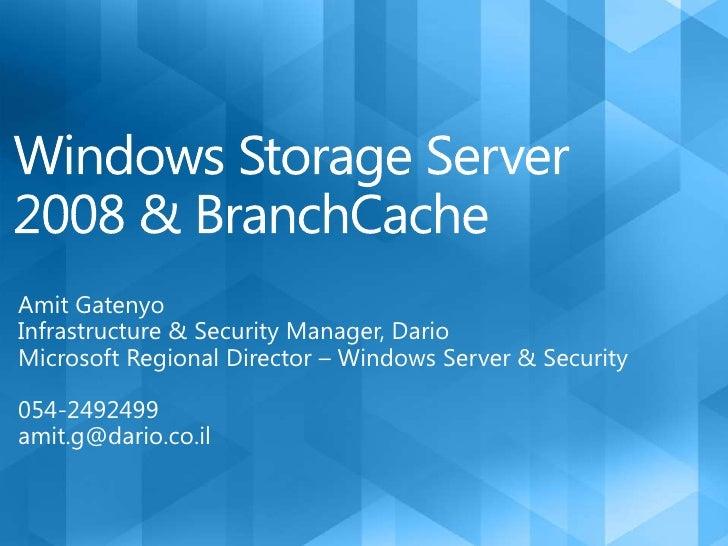Windows Storage Server 2008 & BranchCache<br />Amit Gatenyo<br />Infrastructure & Security Manager, Dario<br />Microsoft R...
