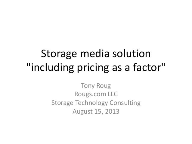 """Storage media solution """"including pricing as a factor"""" Tony Roug Rougs.com LLC Storage Technology Consulting August 15, 20..."""