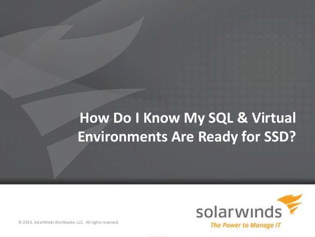 1 How Do I Know My SQL & Virtual Environments Are Ready for SSD? © 2014, SolarWinds Worldwide, LLC. All rights reserved.