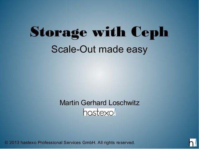 Storage with Ceph                      Scale-Out made easy                          Martin Gerhard Loschwitz© 2013 hastexo...