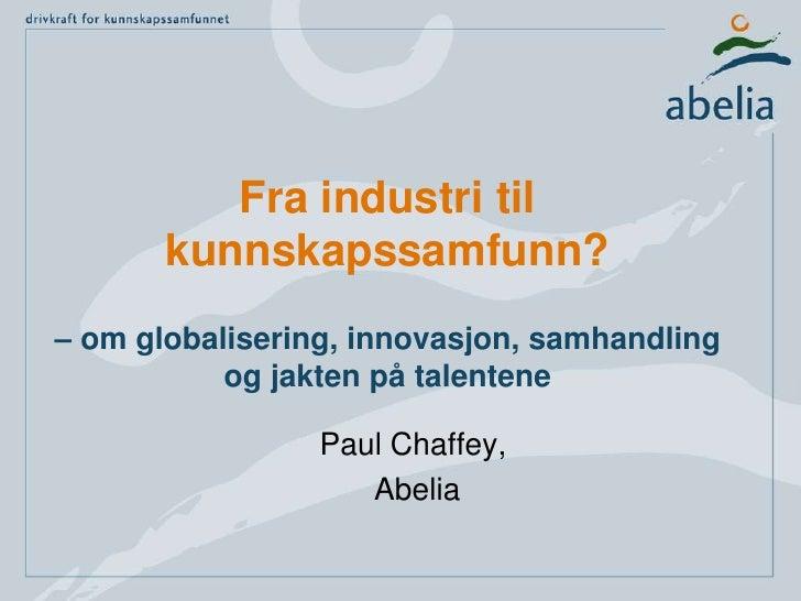Fra industri til kunnskapssamfunn?– om globalisering, innovasjon, samhandling og jakten på talentene<br />Paul Chaffey,<br...