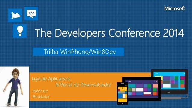 Trilha WinPhone/Win8Dev Loja de Aplicativos & Portal do Desenvolvedor Marlon Luz @marlonluz The Developers Conference 2014
