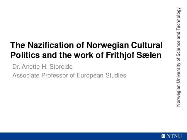 The Nazification of Norwegian Cultural Politics and the work of Frithjof Sælen Dr. Anette H. Storeide Associate Professor ...